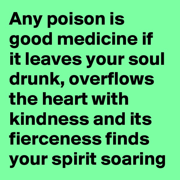 Any poison is good medicine if it leaves your soul drunk, overflows the heart with kindness and its fierceness finds your spirit soaring