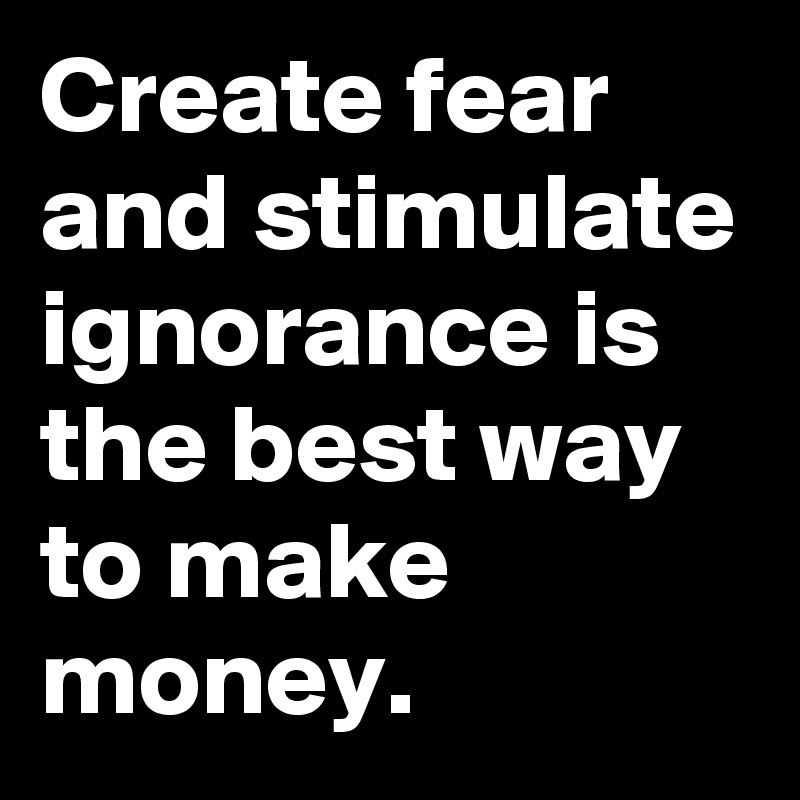 Create fear and stimulate ignorance is the best way to make money.