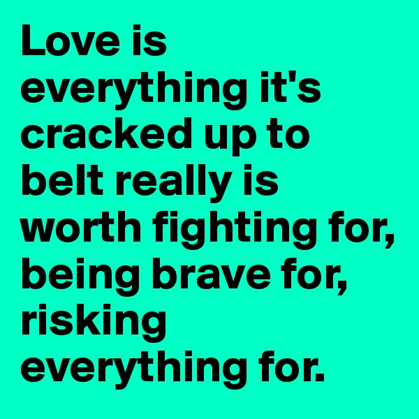 Love is everything it's cracked up to beIt really is worth fighting for, being brave for, risking everything for.