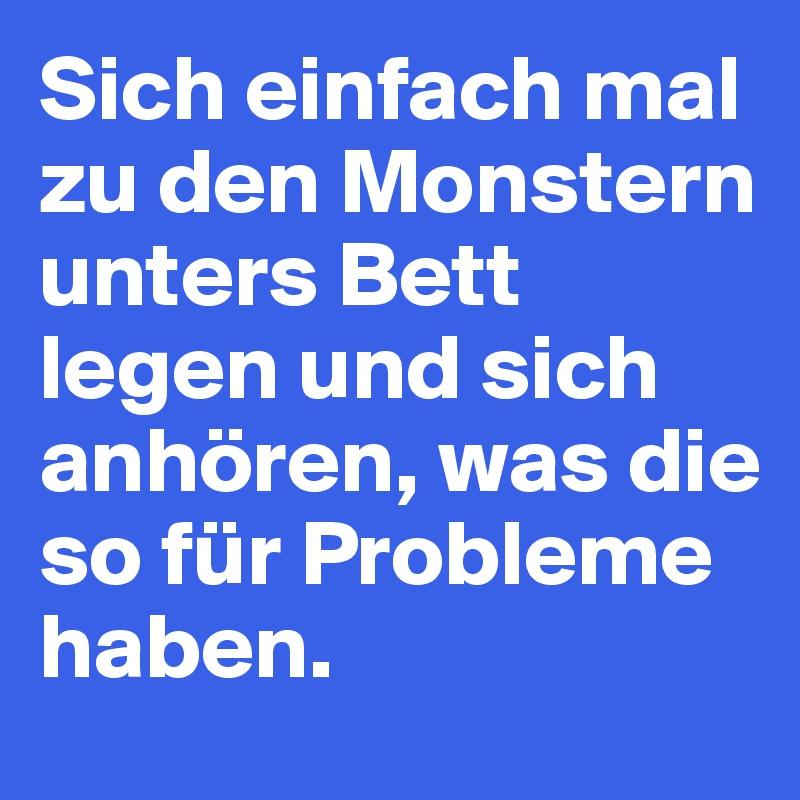 Sich einfach mal zu den Monstern unters Bett legen und sich anhören, was die so für Probleme haben.