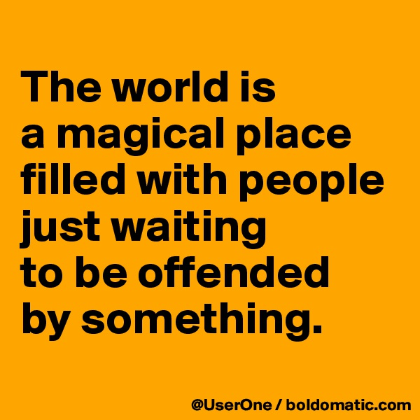 The world is a magical place filled with people just waiting to be offended by something.