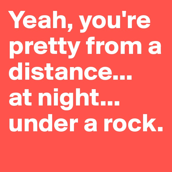 Yeah, you're pretty from a distance...  at night... under a rock.