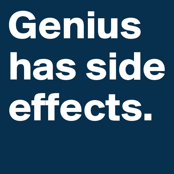 Genius has side effects.