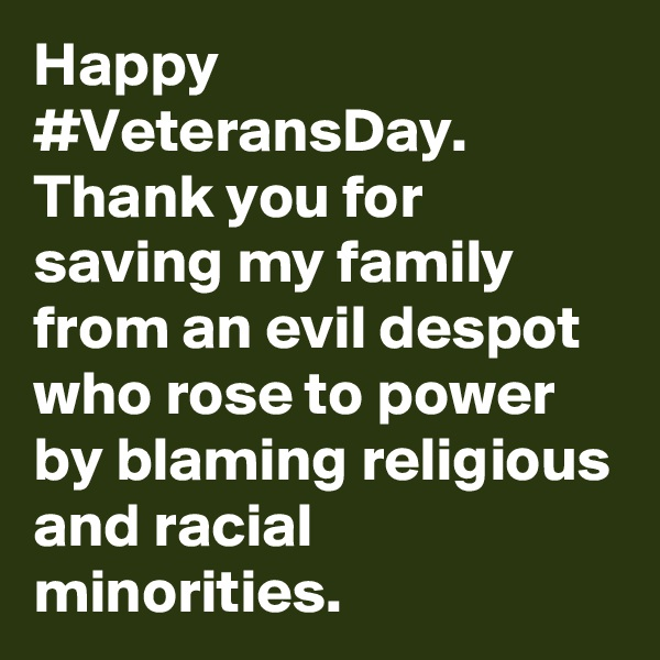 Happy #VeteransDay. Thank you for saving my family from an evil despot who rose to power by blaming religious and racial minorities.