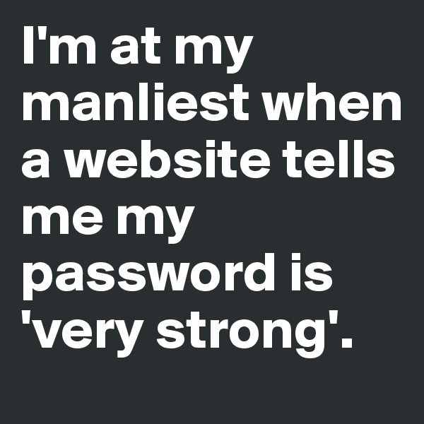 I'm at my manliest when a website tells me my password is 'very strong'.