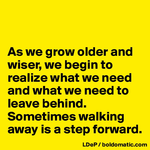 As we grow older and wiser, we begin to realize what we need and what we need to leave behind. Sometimes walking away is a step forward.