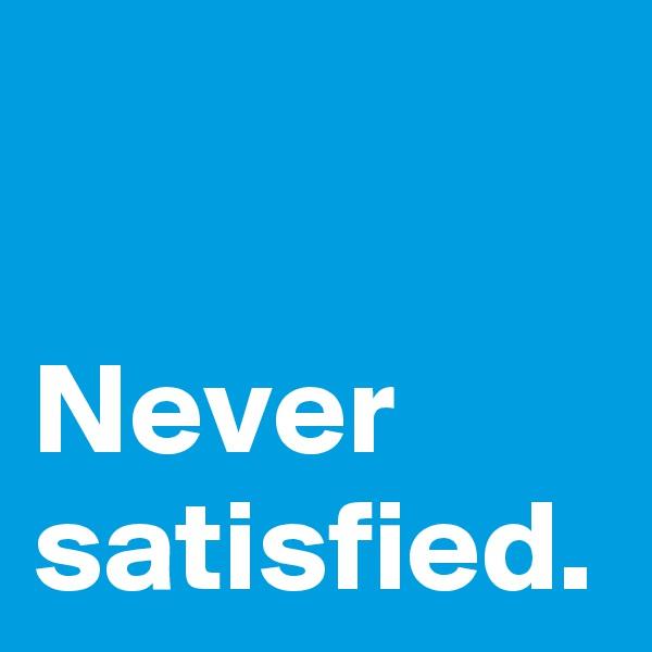 Never satisfied.