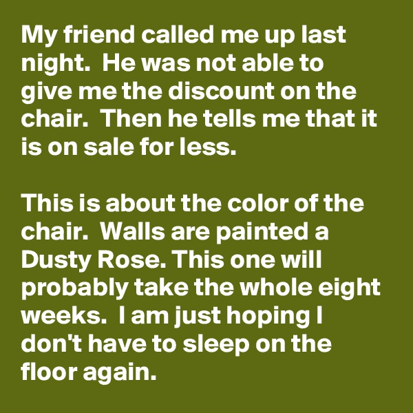 My friend called me up last night.  He was not able to give me the discount on the chair.  Then he tells me that it is on sale for less.  This is about the color of the chair.  Walls are painted a Dusty Rose. This one will probably take the whole eight weeks.  I am just hoping I don't have to sleep on the floor again.