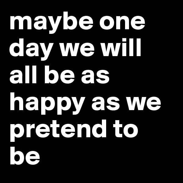 maybe one day we will all be as happy as we pretend to be