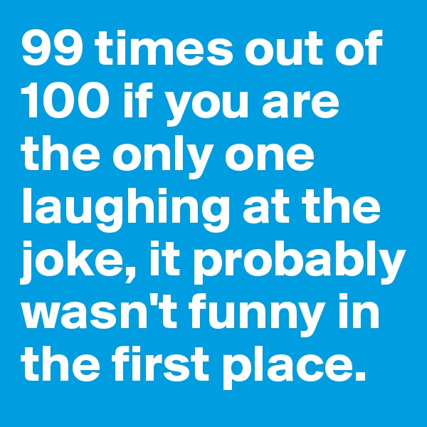 99 times out of 100 if you are the only one laughing at the joke, it probably wasn't funny in the first place.