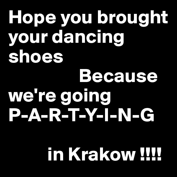 Hope you brought your dancing shoes                   Because we're going   P-A-R-T-Y-I-N-G               in Krakow !!!!
