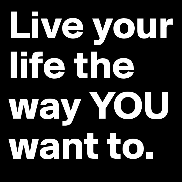 Live your life the way YOU want to.