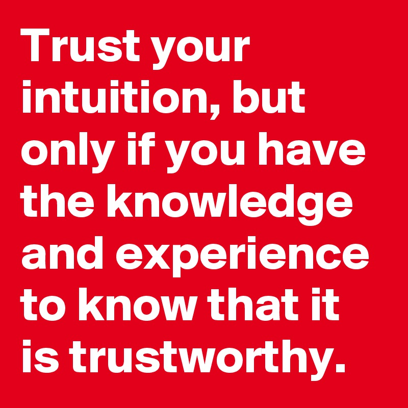 Trust your intuition, but only if you have the knowledge and experience to know that it is trustworthy.