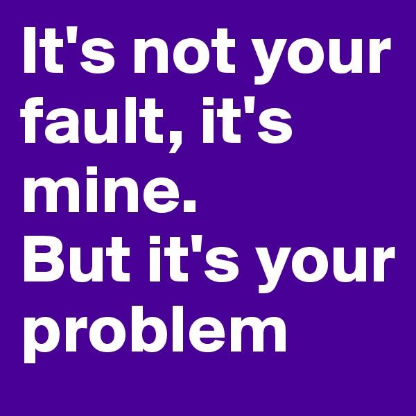 It's not your fault, it's mine. But it's your problem
