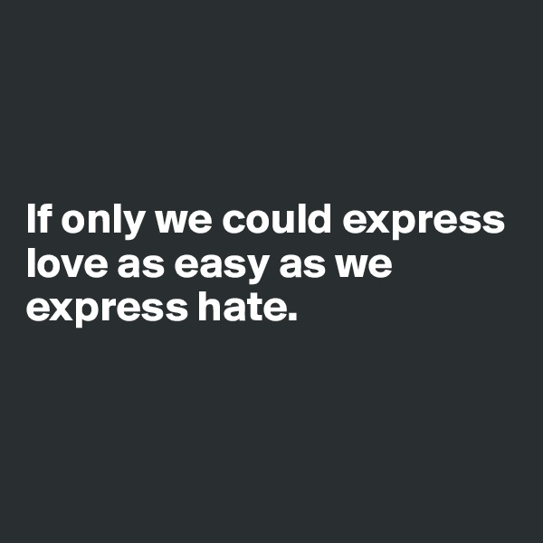 If only we could express love as easy as we express hate.