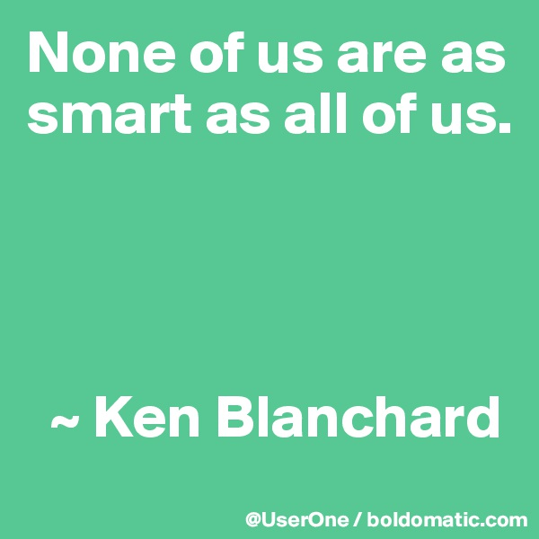 None of us are as smart as all of us.       ~ Ken Blanchard