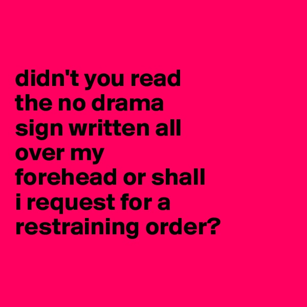 didn't you read  the no drama  sign written all  over my  forehead or shall i request for a restraining order?