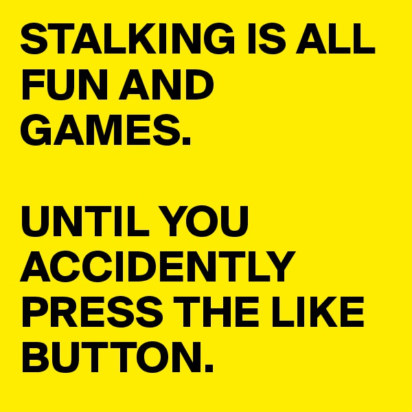 STALKING IS ALL FUN AND GAMES.  UNTIL YOU ACCIDENTLY PRESS THE LIKE BUTTON.