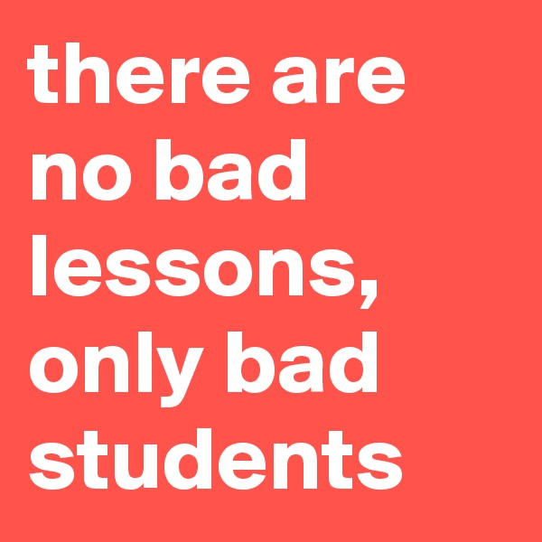 there are no bad lessons, only bad students