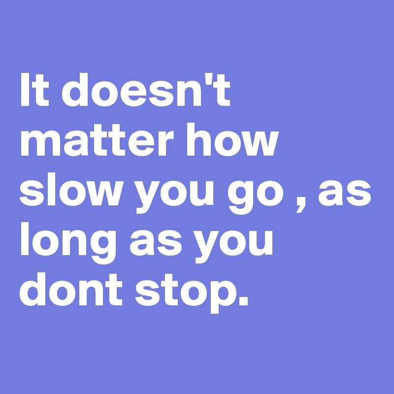 It doesn't matter how slow you go , as long as you dont stop.