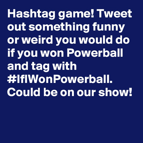 Hashtag game! Tweet out something funny or weird you would do if you won Powerball and tag with #IfIWonPowerball. Could be on our show!