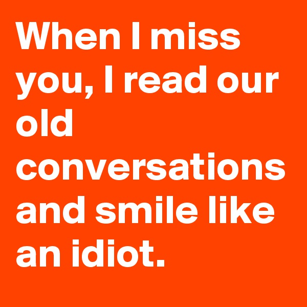 When I miss you, I read our old conversations and smile like an idiot.
