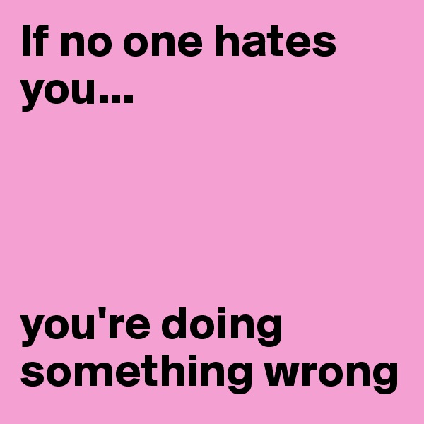 If no one hates you...      you're doing something wrong