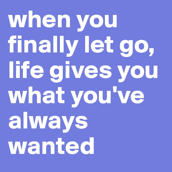 when you finally let go, life gives you what you've always wanted
