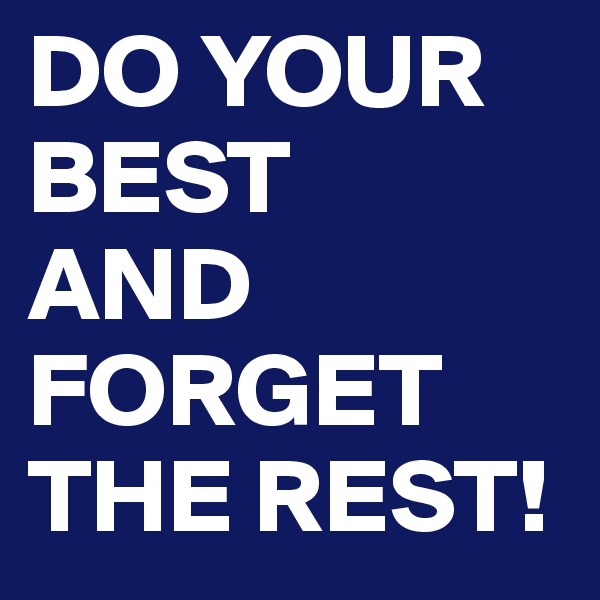 DO YOUR BEST AND  FORGET THE REST!