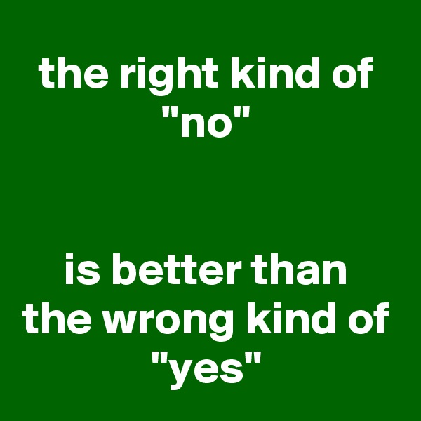 "the right kind of ""no""   is better than the wrong kind of ""yes"""