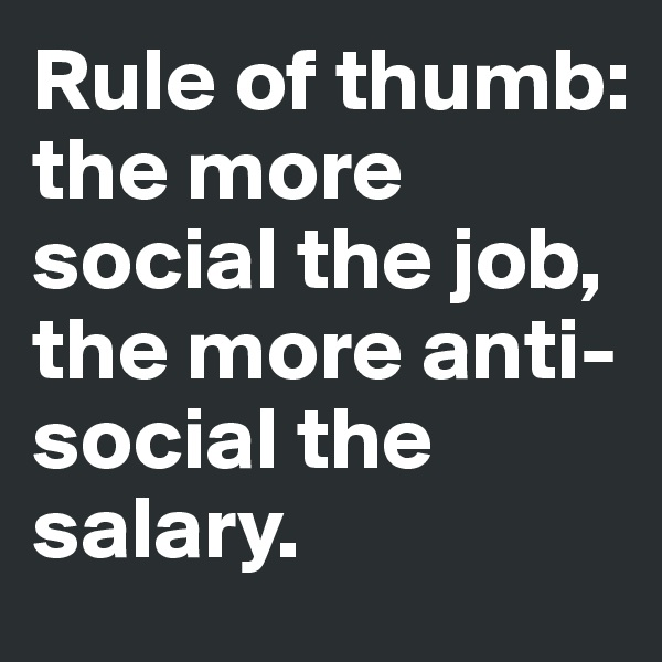 Rule of thumb: the more social the job, the more anti-social the salary.