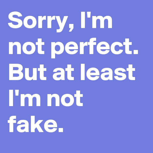 Sorry, I'm not perfect. But at least I'm not fake.