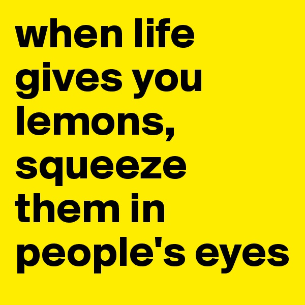 when life gives you lemons, squeeze them in people's eyes