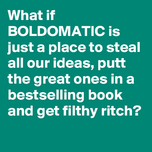 What if BOLDOMATIC is just a place to steal all our ideas, putt the great ones in a bestselling book and get filthy ritch?