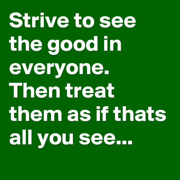 Strive to see the good in everyone. Then treat them as if thats all you see...