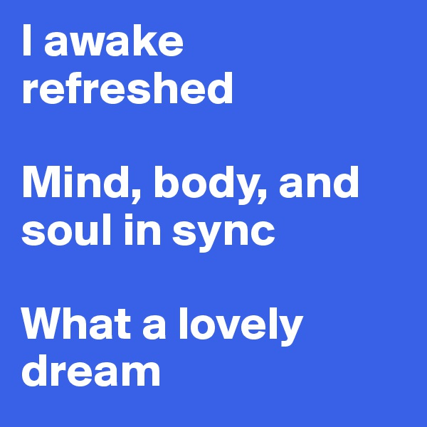 I awake refreshed  Mind, body, and soul in sync  What a lovely dream