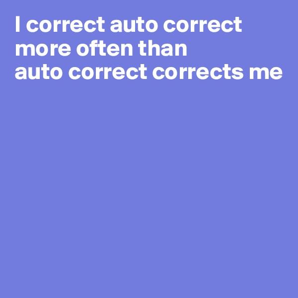 I correct auto correct  more often than  auto correct corrects me