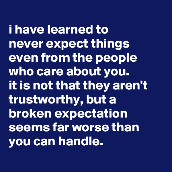 i have learned to never expect things even from the people who care about you. it is not that they aren't trustworthy, but a broken expectation seems far worse than you can handle.