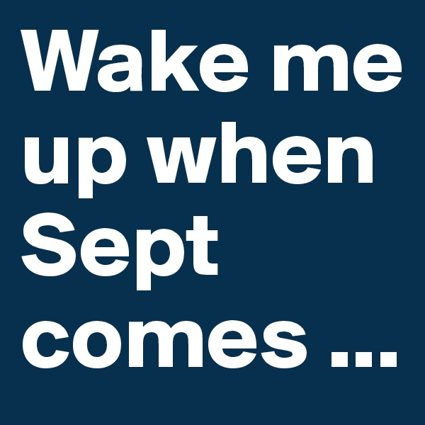 Wake me up when Sept comes ...