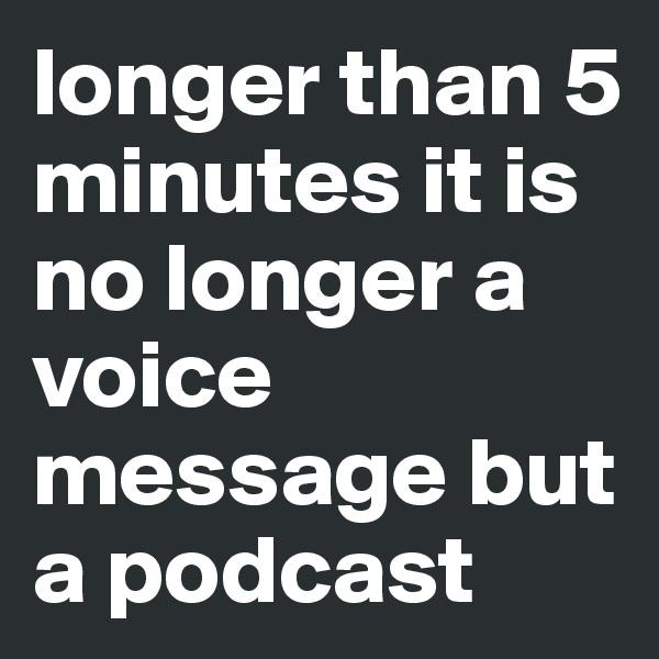 longer than 5 minutes it is no longer a voice message but a podcast