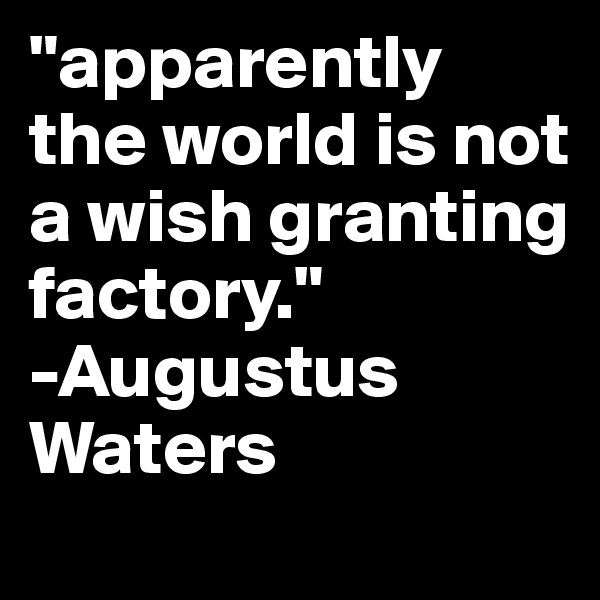 """apparently the world is not a wish granting factory."" -Augustus Waters"