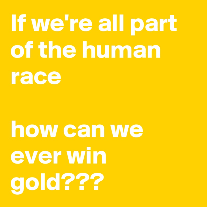 If we're all part of the human race  how can we ever win gold???
