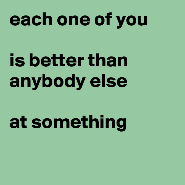 each one of you  is better than anybody else  at something