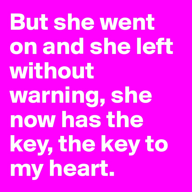 But she went on and she left without warning, she now has the key, the key to my heart.