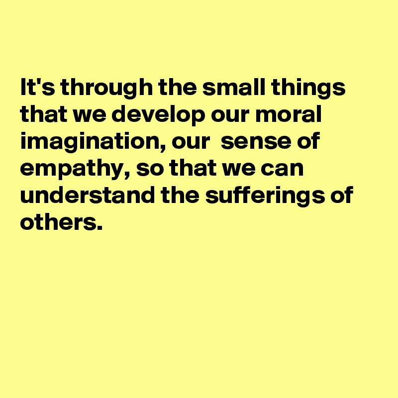 It's through the small things that we develop our moral imagination, our  sense of empathy, so that we can understand the sufferings of others.