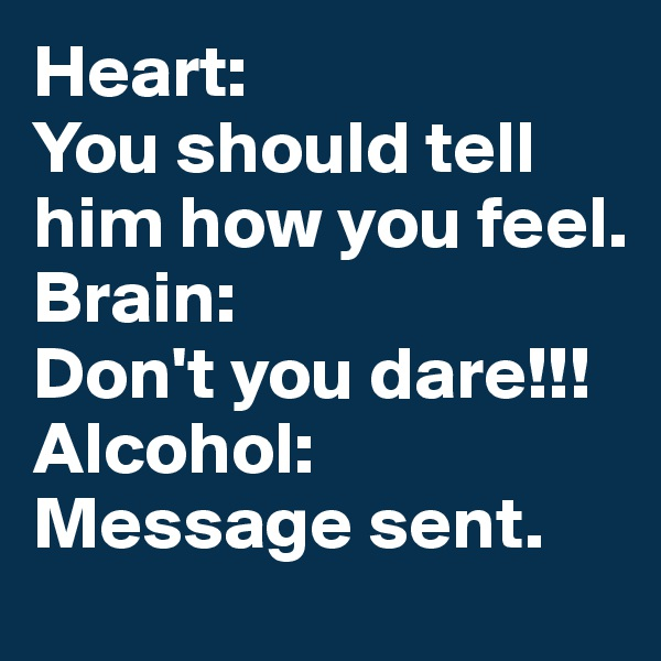 Heart: You should tell him how you feel. Brain: Don't you dare!!! Alcohol: Message sent.