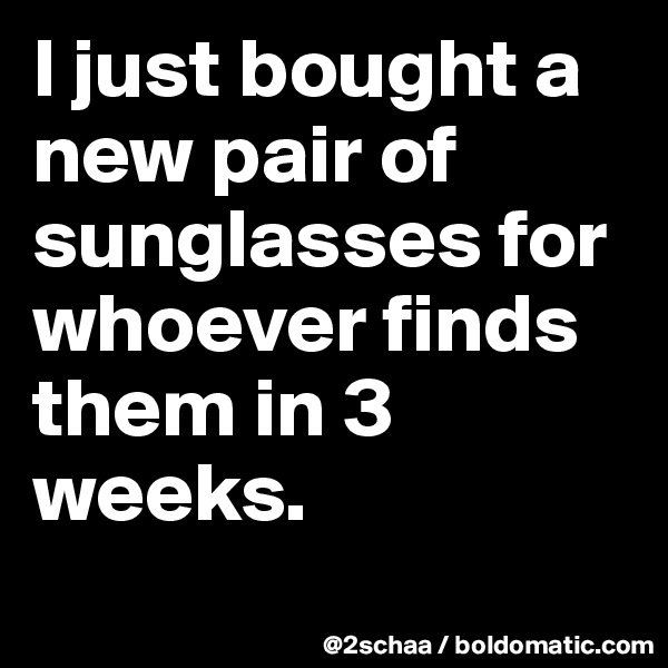 I just bought a new pair of sunglasses for whoever finds them in 3 weeks.