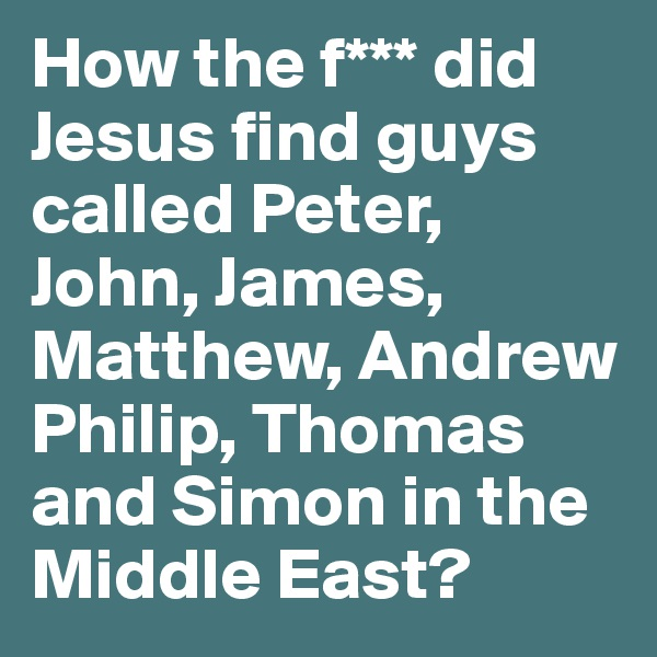How the f*** did Jesus find guys called Peter, John, James, Matthew, Andrew Philip, Thomas and Simon in the Middle East?