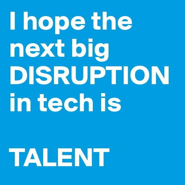 I hope the next big DISRUPTION in tech is  TALENT