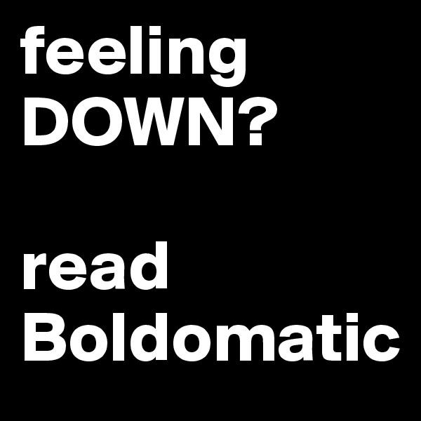 feeling DOWN?  read Boldomatic